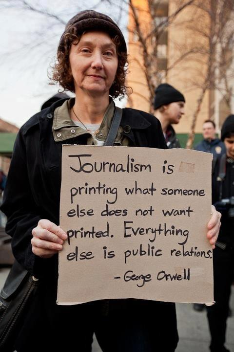 "socialismartnature:  ""Journalism is printing what someone else does not want printed. Everything else is public relations."" - George Orwell"