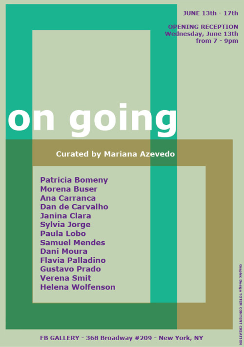 FB Gallery presents On Going an exhibition curated by Mariana Azevedo. The exhibition opens June 13th, 7 to 9pm and will be on display through June 17th. Mariana Azevedo brings together thirteen young Brazilian artists who came to New York to develop and deepen their personal artistic practices. Connected at first mainly by their common nationality, their relationship intensified as they started to discuss the challenge of being an artist and a foreigner in a different culture.All the artworks presented in the exhibition were created in New York and all types of medium are represented, from photography to site-specific installation. On Going reveals the creative flow and continuing production of these emerging artists: Patricia Bomeny, Morena Buser, Ana Carranca, Dan de Carvalho, Janina Clara, Sylvia Jorge, Paula Lobo, Samuel Mendes, Dani Moura, Flavia Palladino, Gustavo Prado, Verena Smit and Helena Wolfenson.