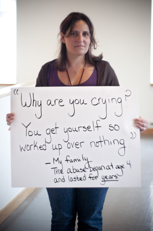 "The poster reads: ""Why are you crying? You get yourself so worked up over nothing."" - My family. The abuse began at 4 and lasted for years. Photographed in Boston, MA on April 26th. — Not sure what Project Unbreakable is? Click here. Want to be a part of Project Unbreakable? Email us at projectunbreakable@gmail.com — Find us on Facebook & Twitter View submissions here"