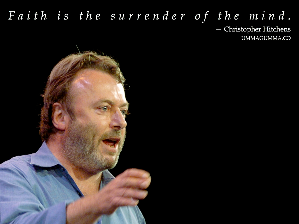 """Faith is the surrender of the mind, it's the surrender of reason, it's the surrender of the only thing that makes us different from other mammals. It's our need to believe, and to surrender our skepticism and our reason, our yearning to discard that and put all our trust or faith in someone or something, that is the sinister thing to me. Of all the supposed virtues, faith must be the most overrated.""  ~Christopher Hitchens  Love this one.  You're on a role today, ummagumma!  ~JJ"