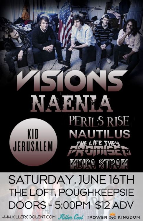 Saturday, June 16th@ The Loft6 Crannell St.Poughkeepsie, NY 12601VISIONShttp://www.facebook.com/visionsnyw/ special guestsNaenia (reunion show)http://www.facebook.com/naeniapknyKid Jerusalemhttp://www.facebook.com/kidjerusalemParishttp://www.facebook.com/ThisIsParisMusicPerils Risehttp://www.facebook.com/perilsrisemusicNautilushttp://www.facebook.com/nautilusnyThe Life They Promisedhttp://www.facebook.com/thelifetheypromisedbandIndica Strainhttp://www.facebook.com/indicastrainnyDoors @ 5:00pmTickets: $12 advAvailable @ The Chance Box OfficeBy calling 845-471-1966Online @ http://www.ticketfly.com/purchase/event/119139
