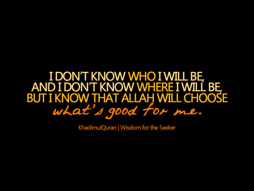 khadimulquran:  I don't know who I will be, and I don't know where I will be, but I know that..