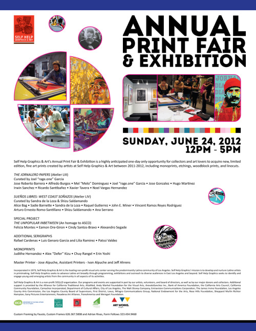 Self Help Graphics & Art - Annual Print Fair & Exhibition - Sunday June 24, 2012  12pm-5pm  CAM:Self Help Graphics & Art in Boyle Heights, California will be having there annual print fair & exhibition Sunday, June 24th. Here is a great opportunity for collectors to purchase beautiful Chicano art prints by many artist and support SHG and the arts. Plus this years artist line up is awesome, with such artist as Sandra de la Loza, Shizu Saldamando, Judithe Hernandez (Los Four) and Patssi Valdez (ASCO). For those of you who are not familiar with SHG (Self Help Graphics & Art), they are one of the few Los Angeles Chicano related instititutions that still exist from the  Chicano Art Movement of the 70's. I have made it out to Self Help Graphics annual print sale in 2009 when they were located in East Los Angeles (Cesar Chavez & Gage). It was a great experience to visit a building where some of my favorite artist have produced art under the same roof. If you are collector or just enjoy Chicano art, SHG is one of those intitituions you must visit. Most if not all Los Angeles Chicano artist have produced art at one time in their lives at Self Help Graphics & Art. This place is rich in Los Angeles and Chicano Art History. Support!
