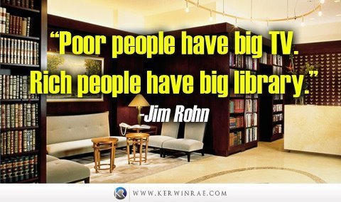 """Poor people have big TV. Rich people have big library."" - Jim Rohn"