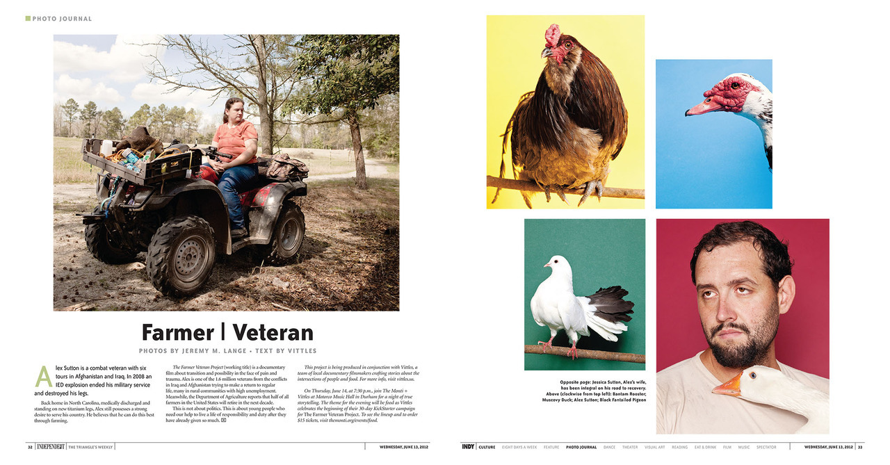 jeremymlange:  Farmer Veteran Project spread from this week's Independent Weekly I would like to invite you to take 3 or 4 minutes and watch the trailer for the Farmer Veteran Project. It is not a film about politics, it is a film about where our country is today, about what people who have given all of themselves face when they still want to give more, and above all, a film about Alex and Jessica. If you can help us finish it, please repost, reblog, retweet, RETELL or give what you can Thank You