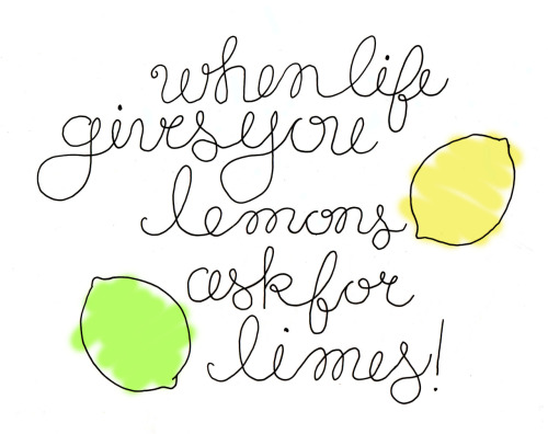 """When life gives you lemons, ask for limes!"""