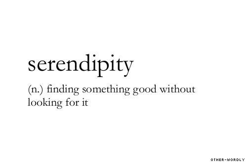 """serendipity… finding something good without looking for it."""