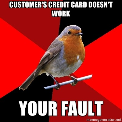 "fuckyeahretailrobin:   Top Text: ""Customer's credit card doesn't work."" Bottom Text: ""Your fault.""] Every. Day. Of. My. Life."