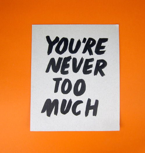 nevver:  You're never too much