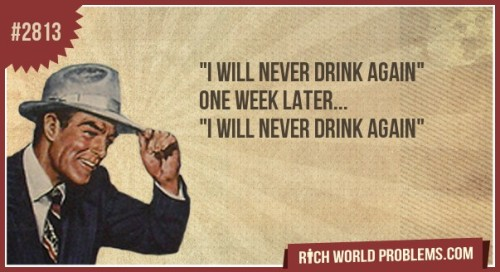 "rich-world-problems:  ""I Will never drink again"" One week later. .. ""i Will never Drink again"" http://bit.ly/Njn1KP"