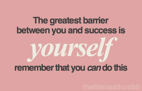 The Greatest barrier between you and success is yourself remember that you can do this