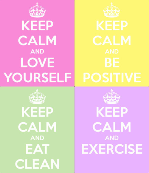 Keep Clam and Love yourself, Eat Clean, be postive, Exercise