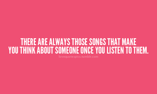 There are always those songs that make you think about someone once you listen to them.
