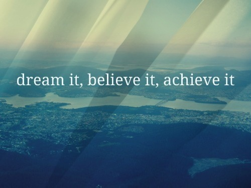 Dream it, Believe it, Achieve it