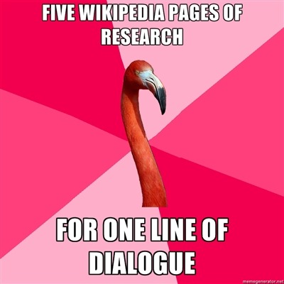 telesilla:  stickthisbig:  fuckyeahfanficflamingo:  [FIVE WIKIPEDIA PAGES OF RESEARCH (Fanfic Flamingo) FOR ONE LINE OF DIALOGUE]  GPOY FOREVER   ALWAYS GPOY! Most of my research has been done for a huge sprawling series, most of which hasn't been posted anywhere.  Because that's the way we roll at Chez Rozilla.  The amount of time I spend looking up stuff like hair fixatives popular in 1962 for stories that I never manage to finish ;_________;