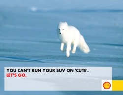 You Can't Run Your SUV on 'cute.'  Make your own Shell ad on arcticready.com.  themediaenvironment:  Let's go.