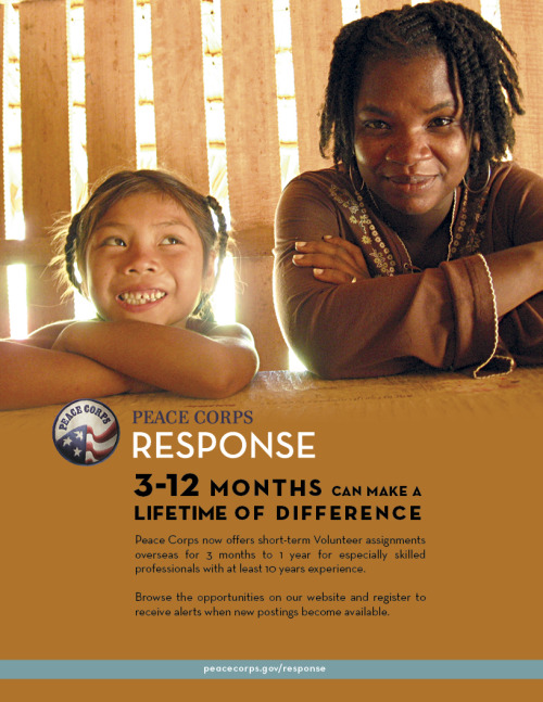 Peace Corps Response provides qualified professionals the opportunity to serve in rewarding, short-term assignments, in various programs around the world. When you serve as a Peace Corps Response Volunteer, you bring your skills and experience to projects in places where you are needed most! *You do not need to be a Returned Peace Corps Volunteer to qualify for some positions!
