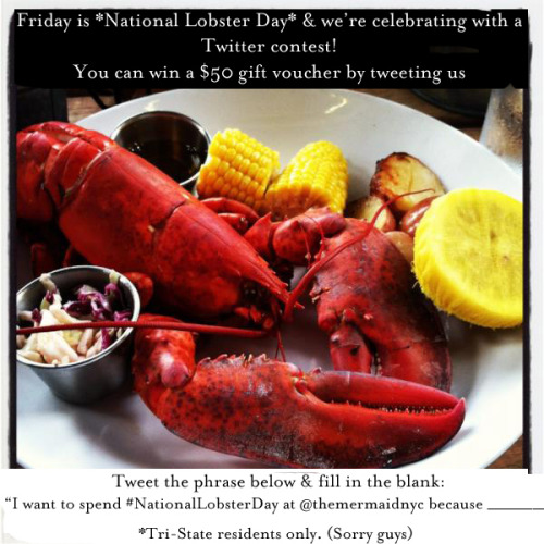 "Friday is National Lobster Day & we're celebrating with a Twitter contest! You can win a $50 gift voucher by tweeting us today… Tweet the phrase below & fill in the blank: ""I want to spend #NationalLobsterDay at @themermaidnyc because ______________"" We'll look at all the entries and then draw a winner on Friday! We'll announce via Twitter, so keep your eyes peeled.   *Must be a Tri-State resident."