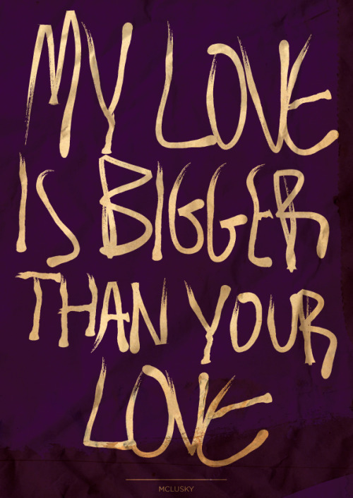 """My love is bigger than your love"" - McLusky"