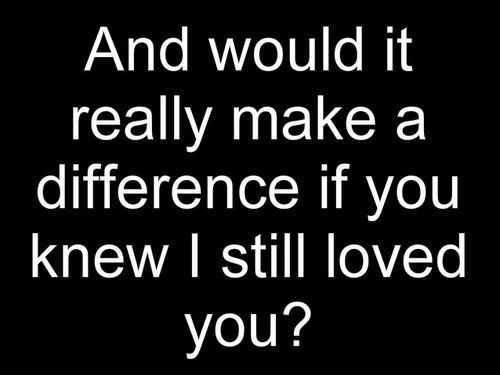Would it really make a difference if you knew I still loved you? | FOLLOW BEST LOVE QUOTES ON TUMBLR  FOR MORE LOVE QUOTES