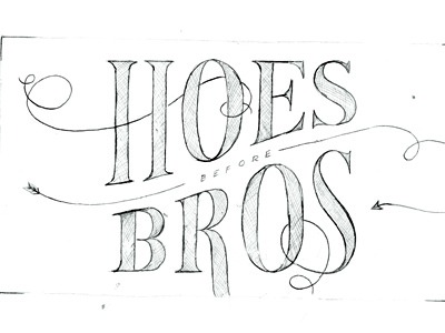 drewone:  Hoes before Bros
