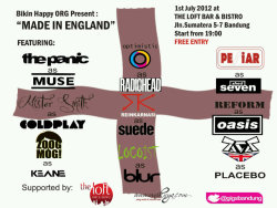 Bikin Happy Org. present: Made In England  Date: July 1st, 2012 [[MORE]] Place: The Loft Bar & Bistro (Jl. Sumatera 5-7 Bandung)  Time: 19.00 - end.  Performance by: Reinkarnasi as Suede Locoist as Blur Zoogmog as Keane Mister Smiths as Coldplay The Panic as Muse Optimistic as Radiohead Aca Suraca as Placebo Reform as Oasis Pesiar as Shed Seven  HTM: FREE!  Supported by: - The Loft Bar & Bistro - @gigsbandung - www.uniknya.com