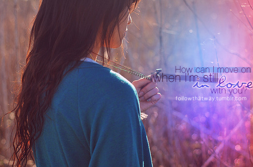 How can I move on when I'm still in love with you? Found on: weheartit.com