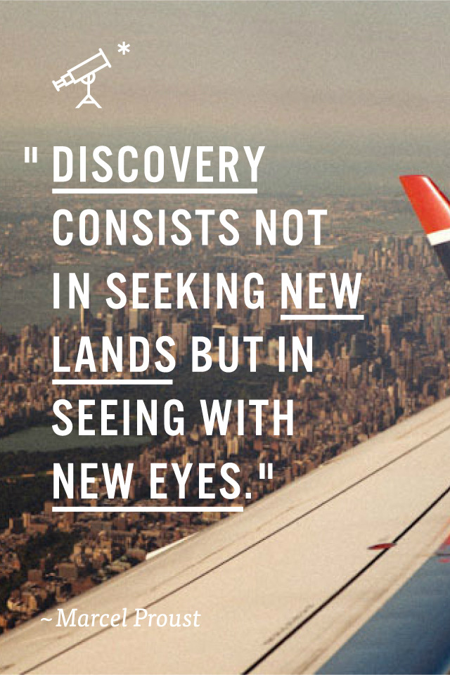 whiskeysoaked:  Discovery consists not in seeking new lands, but in seeing with new eyes. — Proust