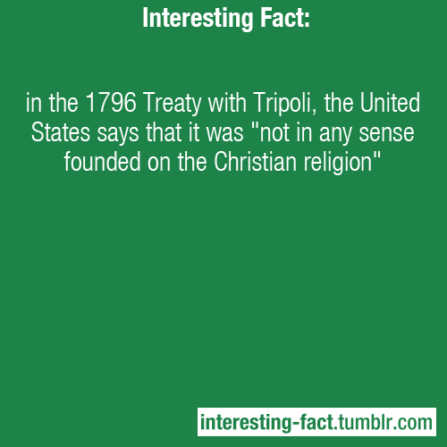 "interesting-fact:  in the 1796 Treaty with Tripoli, the United States says that it was ""not in any sense founded on the Christian religion"" - Source"