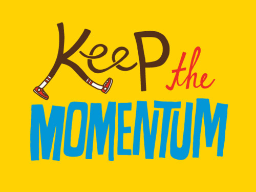 keep motivating yourself. keep the momentum.