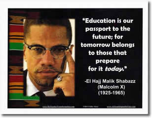 """Education is our passport to the future; for tomorrow belongs to those that prepare for it today."" -El Hajj Malik Shabazz (Malcolm X)"