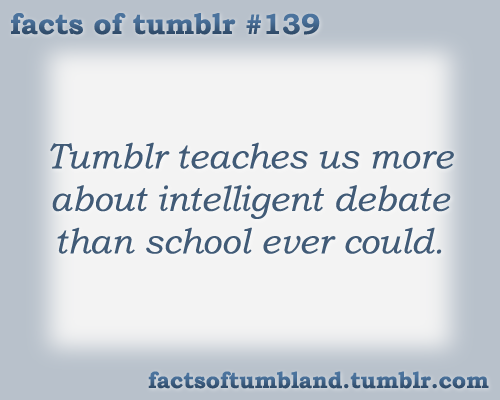 Tumblr teaches us more about intelligent debate than school ever could. submitted by Anon
