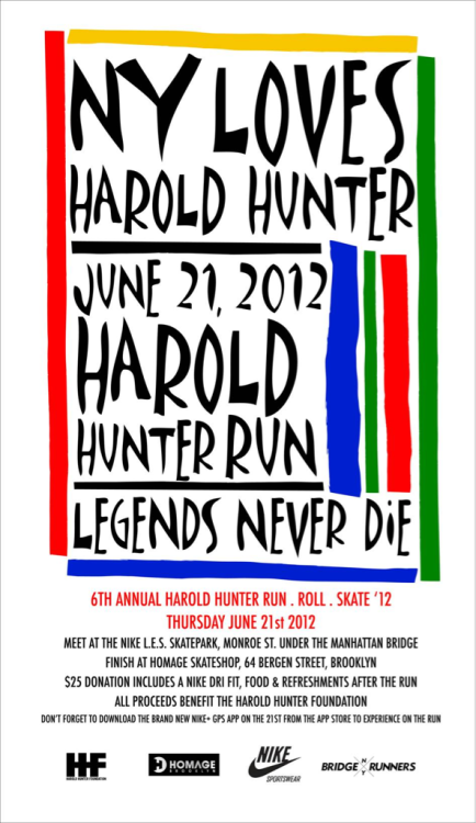 bridgerunners:  6th ANNUAL HAROLD HUNTER RUN 12' THURSDAY, JUNE 21ST 2012 MEET AT 6PM AT THE NIKE L.E.S. SKATEPARK, MONROE ST. UNDER THE MANHATTAN BRIDGE FINISH AT HOMAGE SKATESHOP, 64 BERGEN STREET, BROOKLYN $25 DONATION INCLUDES A NIKE DRI FIT, FOOD & REFRESHMENTS AFTER THE RUN ALL PROCEEDS BENEFIT THE HAROLD HUNTER FOUNDATION DON'T FORGET TO DOWNLOAD THE BRAND NEW NIKE+ GPS APP ON THE 21ST FROM THE APP STORE TO EXPERIENCE ON THE RUN!!!