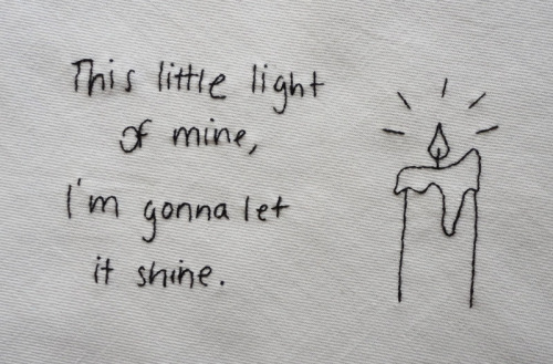 """This little light of mine, I'm gonna let it shine."" One of my brother's favorite quotes in my handwriting, stitched for my brother for his birthday, winter 2011."