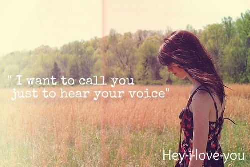 I want to call you just to hear your voice.