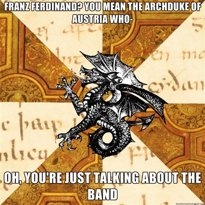 fyeahhistorymajorheraldicbeast:  Nothing against the band or their music or anything, but every time Franz Ferdinand is brought up in a conversation, I always think it's the Archduke and it never is.