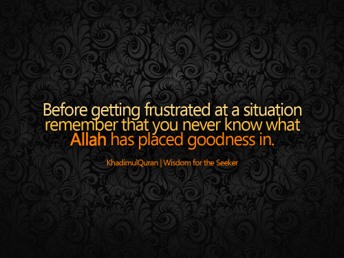 khadimulquran:  Before getting frustrated at a situation..