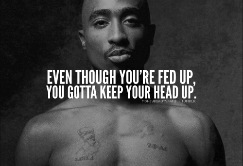 """Even though you're fed up, you gotta keep your head up!"" - Tupac Shakur"