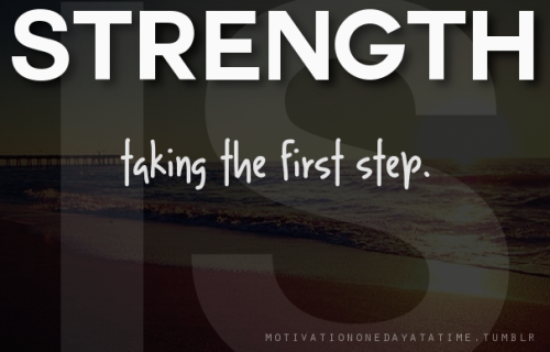 Strength is taking the first step.