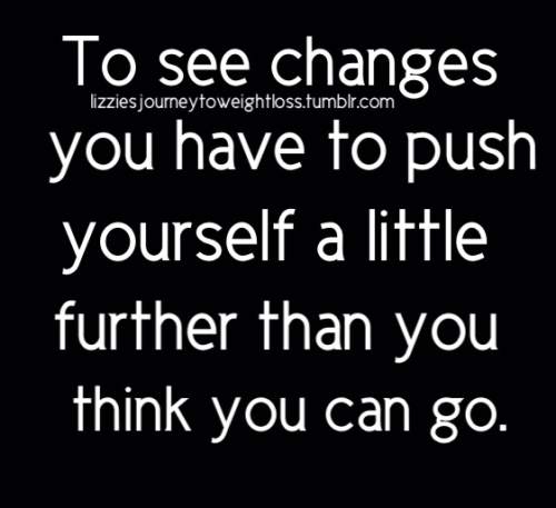 So true!! lizziesjourneytoweightloss:  To see changes you have to push yourself a little further than you think you can go.