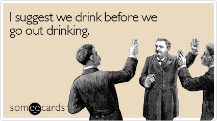 I suggest we drink before we go out drinkingVia someecards