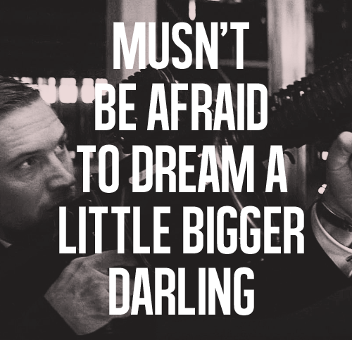 Musn't be afraid to dream a little bigger darling