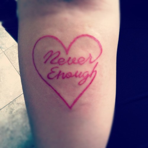 "One of my many tattoos. It says ""Never enough"" joined with a heart. The meaning behind this mean two different things. My love is never enough, or you can never get enough of my love. http://ohreinababyy.tumblr.com/"