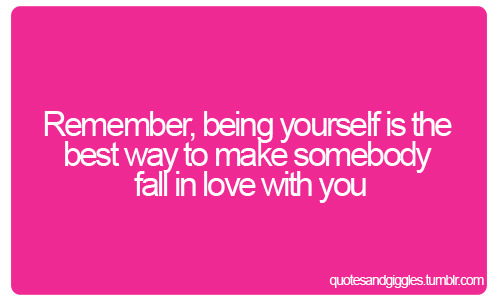 Remember being yourself is the best way to make somebody fall in love with you