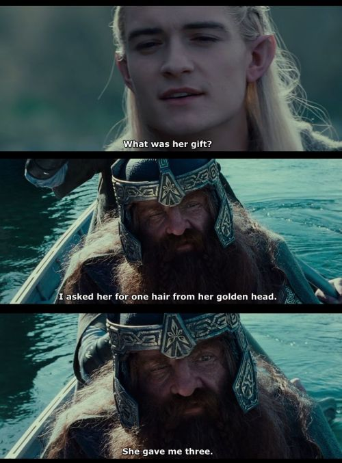 "vonthorr:  Gimli: ""I have taken my worst wound at this parting having looked my last upon that which is fairest. 'Sigh', Henceforth I will call nothing fair unless it be her gift for me."" Legolas: ""What was her gift?"" Gimli: ""I asked her for one hair from her golden head. She gave me three."""