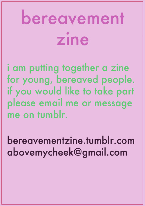 girlsgetbusyzine:  bereavementzine: i am looking to put together a zine for young people who have suffered the death of someone they love.   as a 24 year old who recently lost her mother, i know there isn't much helpful reading out there for people in my age group. i want to change this. please email me at abovemycheek@gmail.com or get in touch at bereavementzine.tumblr.com