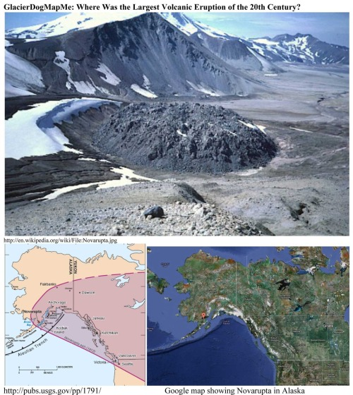 GlacierDogMapMe: Where Was the Largest Volcanic Eruption of the 20th Century?   * 100 years ago in June 1912, the 20th century experienced its largest, most voluminous, explosive volcanic eruption.  It occured in Alaska and formed the huge lava dome, Novarupta.  In what is now Katmai National Park and Preserve, over 3 cubic miles (about 13.5 cubic kilometers) of magma blasted through the floor of a broad glacial valley for 60 hours.  Clouds of ash rose high into the atmosphere and drifted downwind, dropping more than a foot of ash on Kodiak, dusting Puget Sound, and eventually circling the globe.  The ash and gas cloud colored the Mediterranean sky and measurably depressed global temperatures.  The eruption was also correlated with some 50 earthquakes recorded at distant seismic stations (including 14 shocks of magnitude 6.0 to 7.0) and produced a series of ash flows that filled what became the Valley of Ten Thousand Smokes. * 6 miles from erupting Novarupta, Mount Katmai collapsed into a deep, steep-walled, steaming crater.  For many years Katmai was believed to be the volcano creating the massive eruption.  But in the 1950s geologist Garniss Curtis carefully mapped ash thicknesses that identified Novarupta as the culprit.    Refs: http://www.avo.alaska.edu/Katmai2012/timeline.php  http://pubs.usgs.gov/pp/1791/  GlacierDog's Website: http://www.glacierdogpublishing.com/