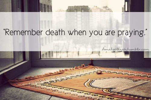 Always pray to Allah (SWT) as though it is your last prayer.