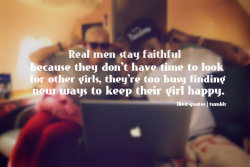 illest-quotes:  Real men stay faithful because they don't have time to look for other girls they're too busy finding new ways to keep theirs happy!