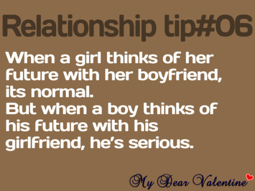 When a girl thinks of her future with her boyfriend, it is normal. But, when the boy thinks about his future with his girlfriend, he is serious.